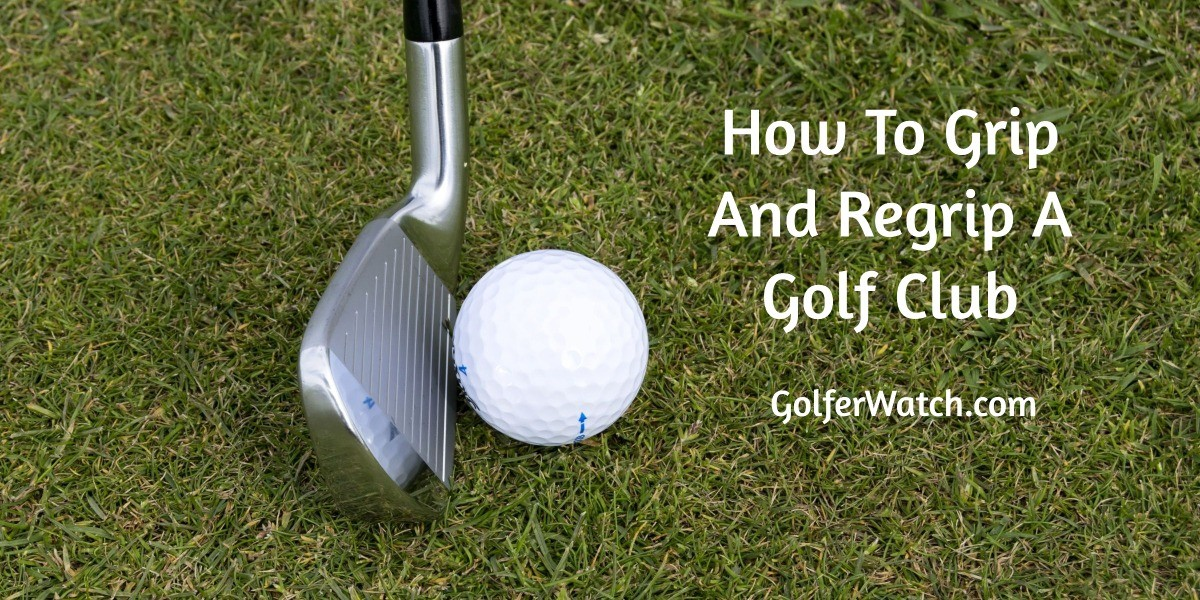 How To Grip And Regrip A Golf Club