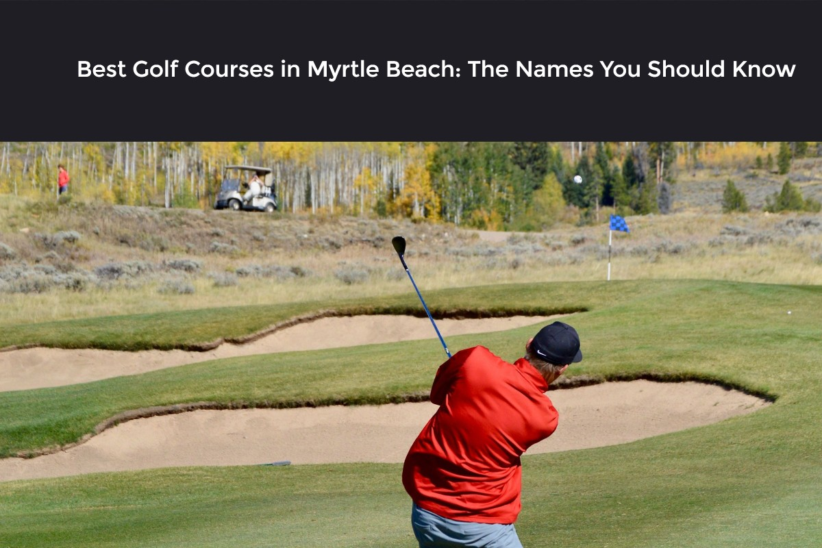 Best Golf Courses in Myrtle Beach: The Names You Should Know