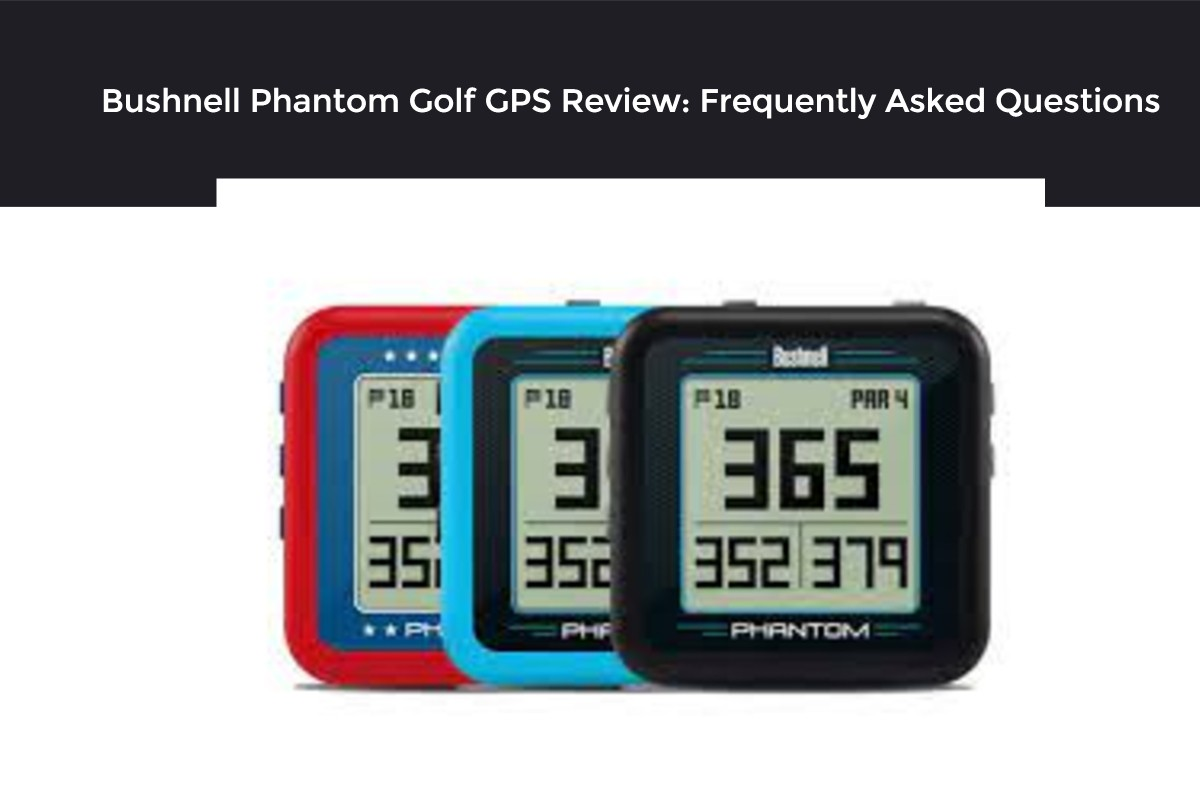 Bushnell Phantom Golf GPS Review: Frequently Asked Questions