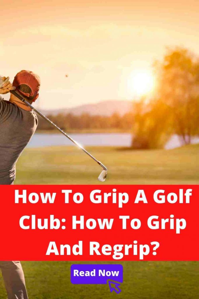 How To Grip A Golf Club: How To Grip And Regrip?